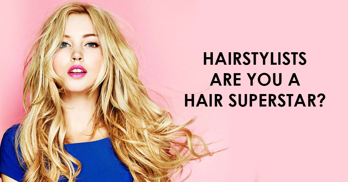 HAIRSTYLISTS Are you a Hair Superstar